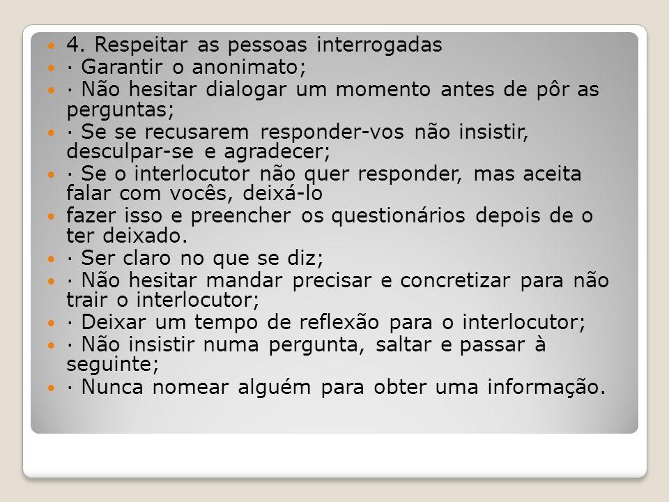 4. Respeitar as pessoas interrogadas · Garantir o anonimato; · Não hesitar dialogar um momento antes de pôr as perguntas; · Se se recusarem responder-