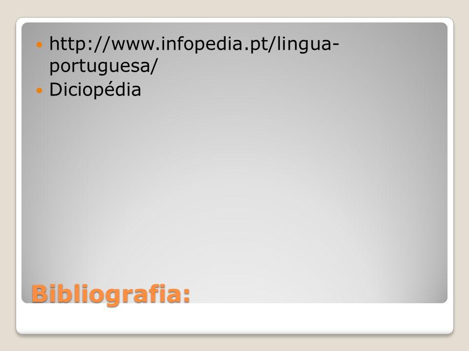 Bibliografia: http://www.infopedia.pt/lingua- portuguesa/ Diciopédia