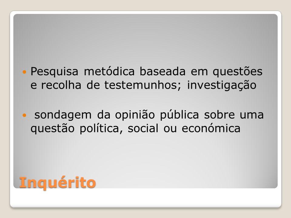 Inquérito Pesquisa metódica baseada em questões e recolha de testemunhos; investigação sondagem da opinião pública sobre uma questão política, social