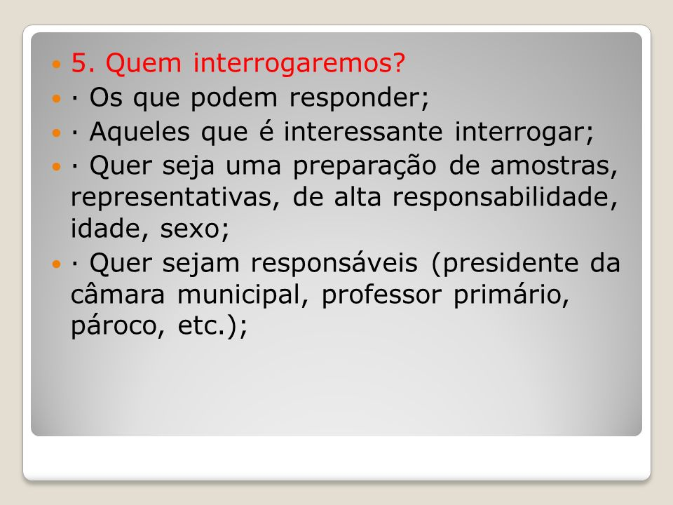 5. Quem interrogaremos? · Os que podem responder; · Aqueles que é interessante interrogar; · Quer seja uma preparação de amostras, representativas, de