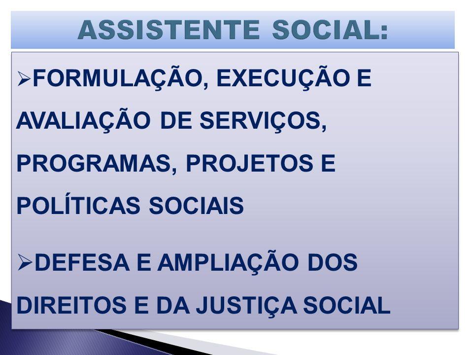 FORMULAÇÃO, EXECUÇÃO E AVALIAÇÃO DE SERVIÇOS, PROGRAMAS, PROJETOS E POLÍTICAS SOCIAIS DEFESA E AMPLIAÇÃO DOS DIREITOS E DA JUSTIÇA SOCIAL FORMULAÇÃO,