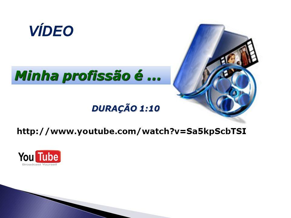 VÍDEO http://www.youtube.com/watch?v=Sa5kpScbTSI Minha profissão é... DURAÇÃO 1:10