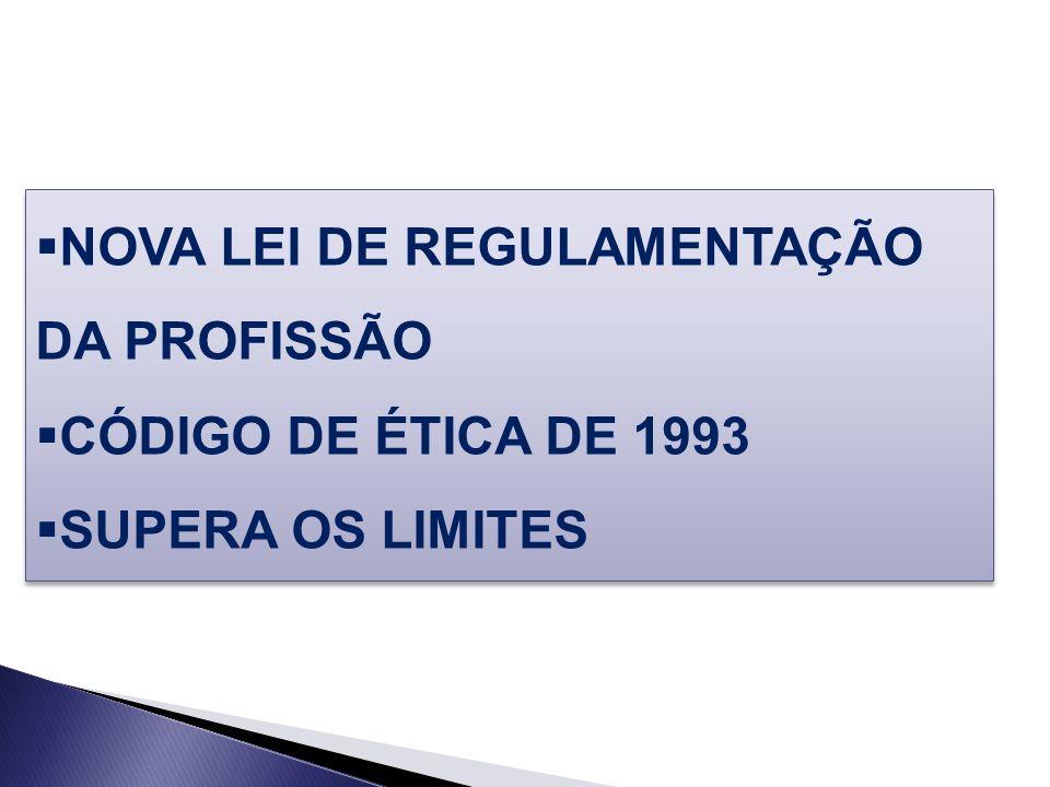 NOVA LEI DE REGULAMENTAÇÃO DA PROFISSÃO CÓDIGO DE ÉTICA DE 1993 SUPERA OS LIMITES NOVA LEI DE REGULAMENTAÇÃO DA PROFISSÃO CÓDIGO DE ÉTICA DE 1993 SUPE