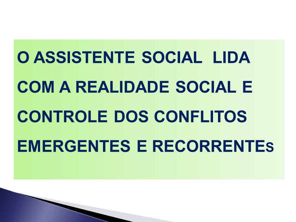 O ASSISTENTE SOCIAL LIDA COM A REALIDADE SOCIAL E CONTROLE DOS CONFLITOS EMERGENTES E RECORRENTE S