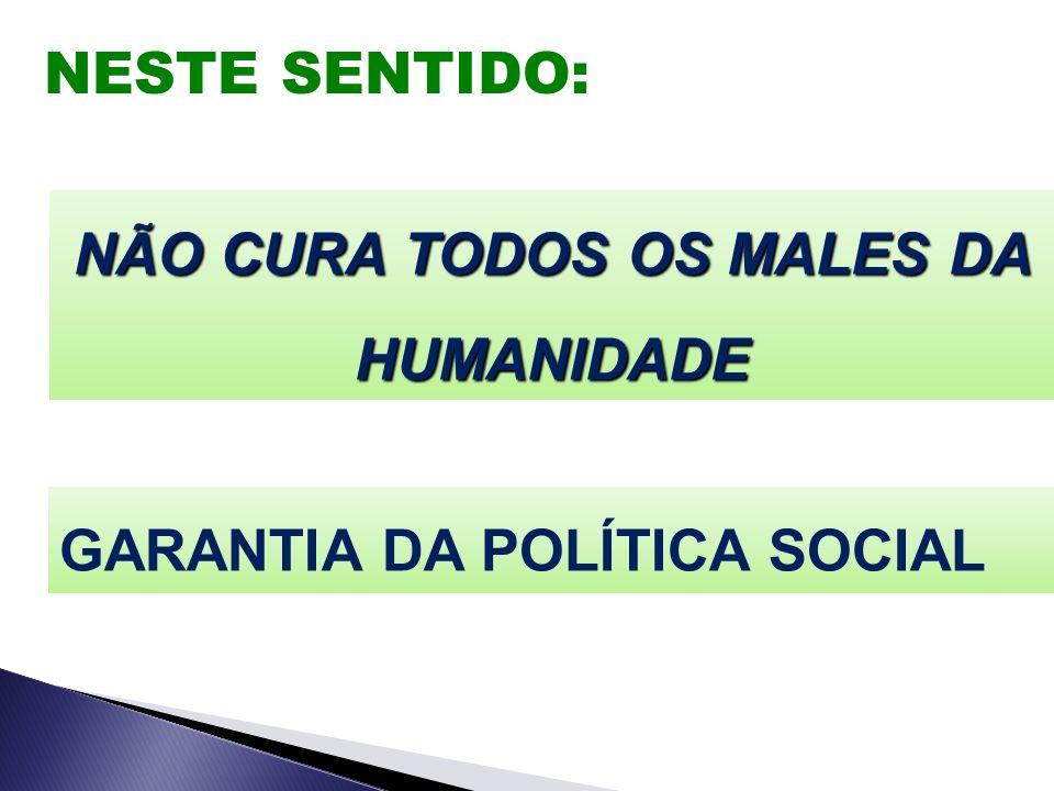 NESTE SENTIDO: NÃO CURA TODOS OS MALES DA HUMANIDADE GARANTIA DA POLÍTICA SOCIAL