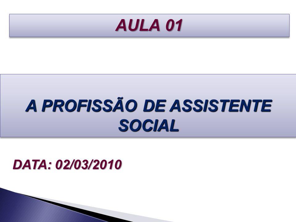 A PROFISSÃO DE ASSISTENTE SOCIAL DATA: 02/03/2010 AULA 01