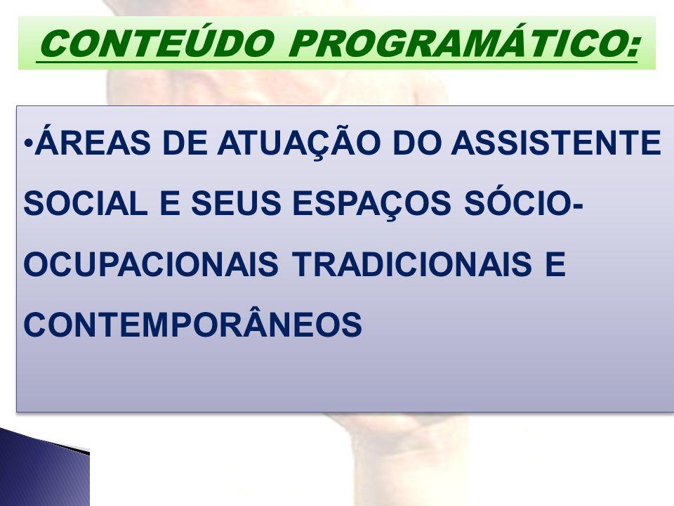 CONTEÚDO PROGRAMÁTICO: ÁREAS DE ATUAÇÃO DO ASSISTENTE SOCIAL E SEUS ESPAÇOS SÓCIO- OCUPACIONAIS TRADICIONAIS E CONTEMPORÂNEOS