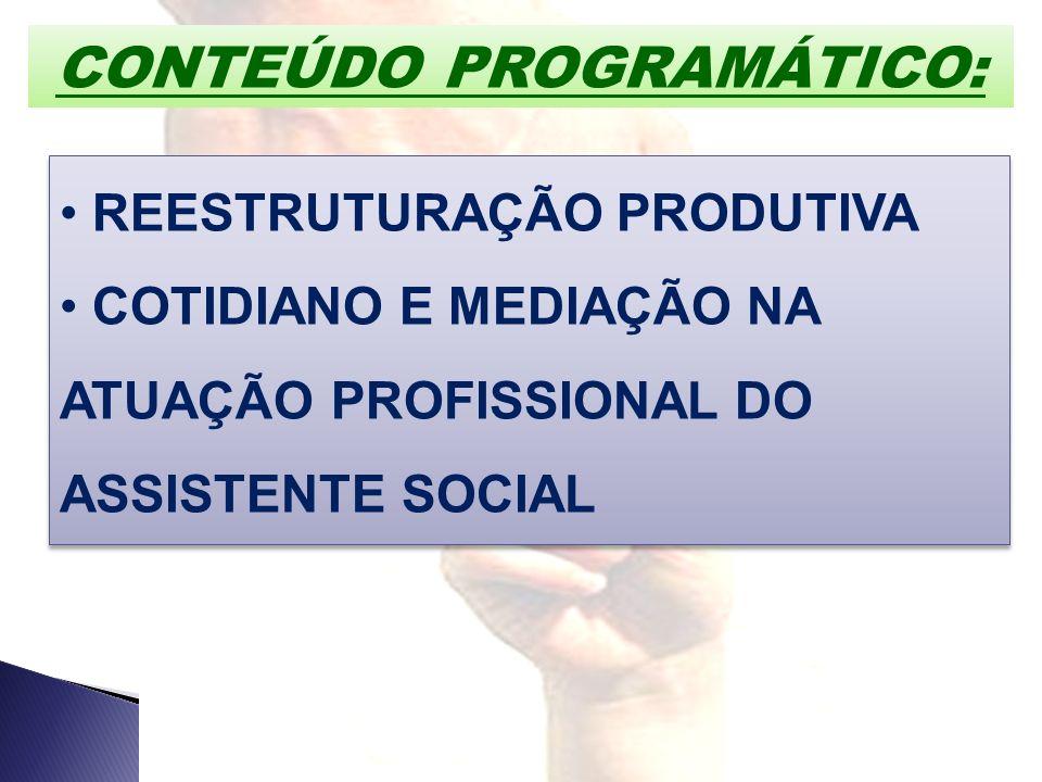 CONTEÚDO PROGRAMÁTICO: REESTRUTURAÇÃO PRODUTIVA COTIDIANO E MEDIAÇÃO NA ATUAÇÃO PROFISSIONAL DO ASSISTENTE SOCIAL REESTRUTURAÇÃO PRODUTIVA COTIDIANO E
