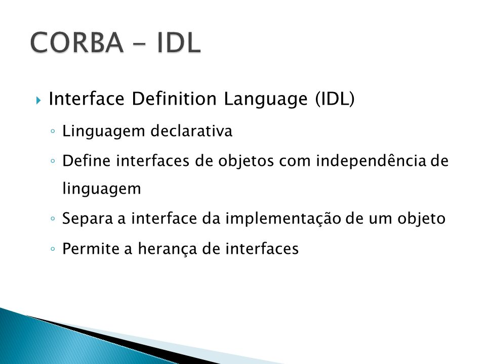 Interface Definition Language (IDL) Linguagem declarativa Define interfaces de objetos com independência de linguagem Separa a interface da implementa
