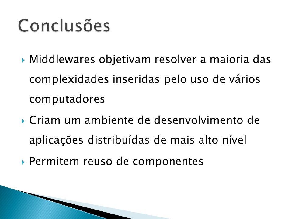 Middlewares objetivam resolver a maioria das complexidades inseridas pelo uso de vários computadores Criam um ambiente de desenvolvimento de aplicações distribuídas de mais alto nível Permitem reuso de componentes
