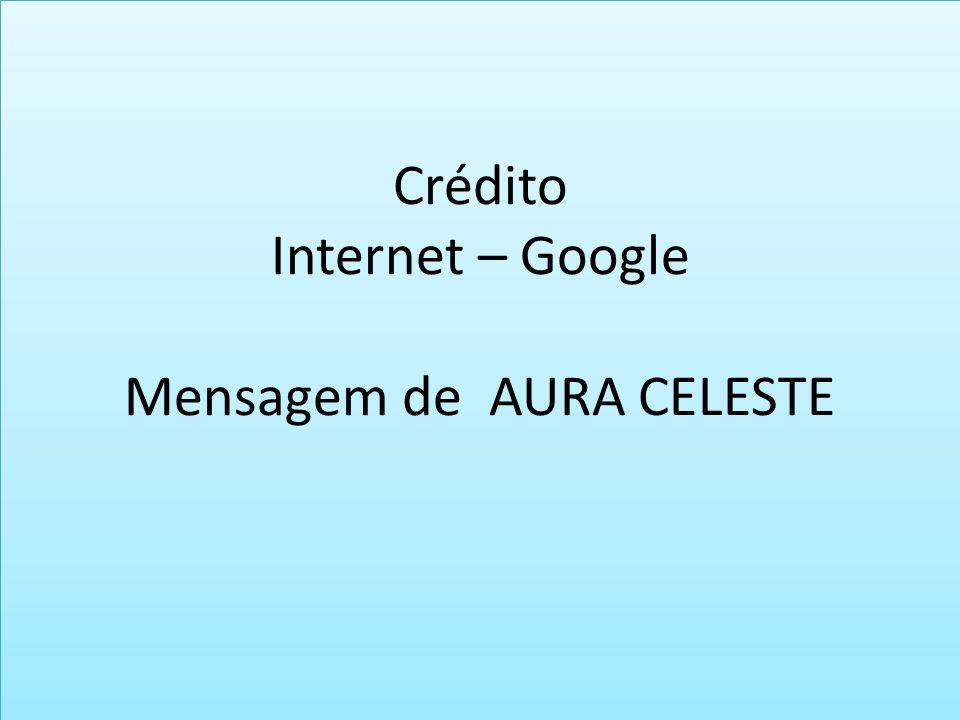 Crédito Internet – Google Mensagem de AURA CELESTE