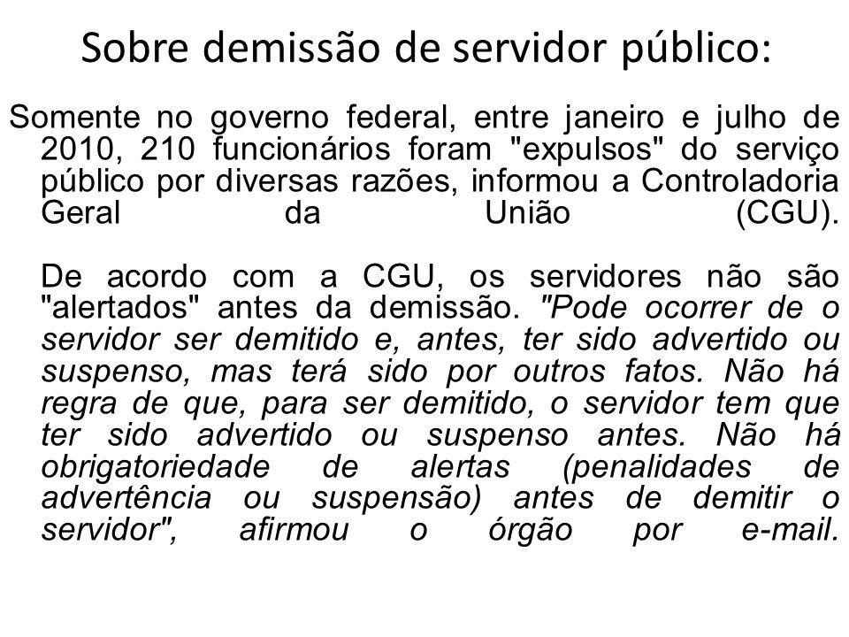 Sobre demissão de servidor público: Somente no governo federal, entre janeiro e julho de 2010, 210 funcionários foram expulsos do serviço público por diversas razões, informou a Controladoria Geral da União (CGU).