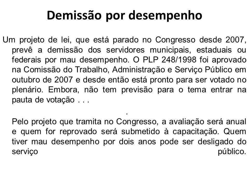 Demissão por desempenho Um projeto de lei, que está parado no Congresso desde 2007, prevê a demissão dos servidores municipais, estaduais ou federais por mau desempenho.