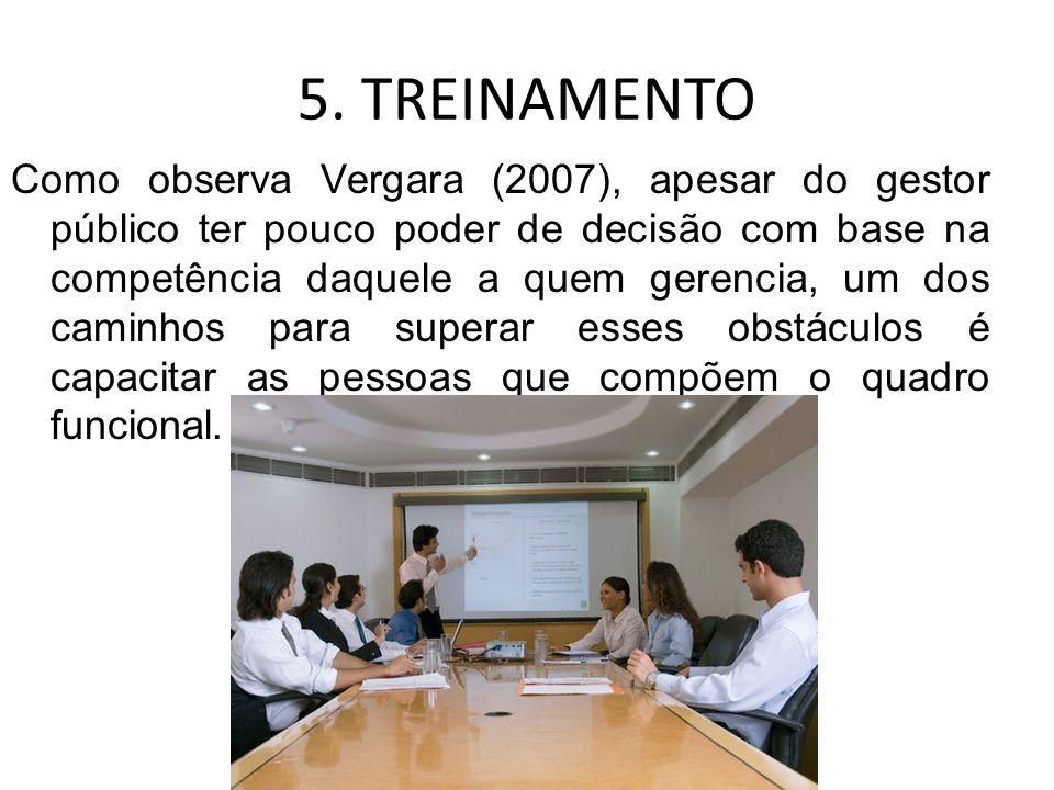 5. TREINAMENTO Como observa Vergara (2007), apesar do gestor público ter pouco poder de decisão com base na competência daquele a quem gerencia, um do