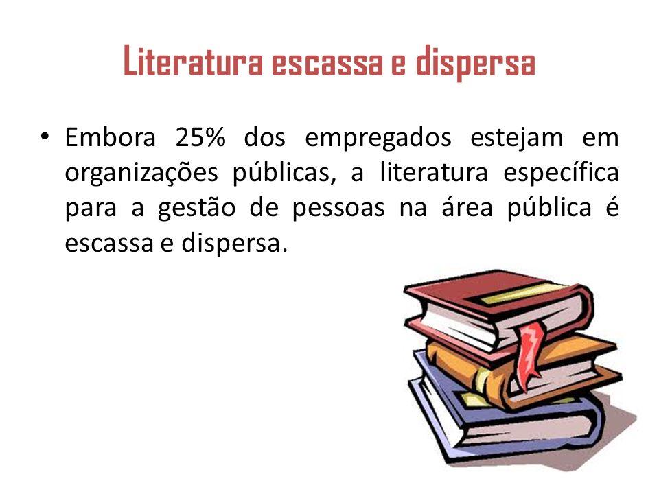 Literatura escassa e dispersa Embora 25% dos empregados estejam em organizações públicas, a literatura específica para a gestão de pessoas na área pública é escassa e dispersa.