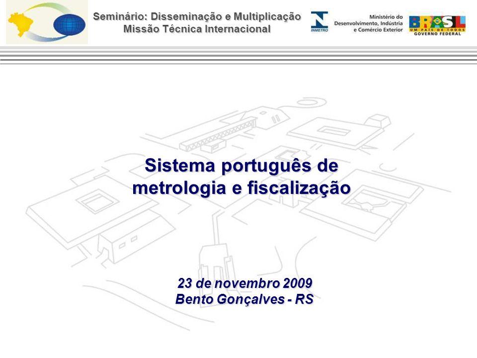 Seminário: Disseminação e Multiplicação Missão Técnica Internacional Sistema português de metrologia e fiscalização 23 de novembro 2009 Bento Gonçalves - RS