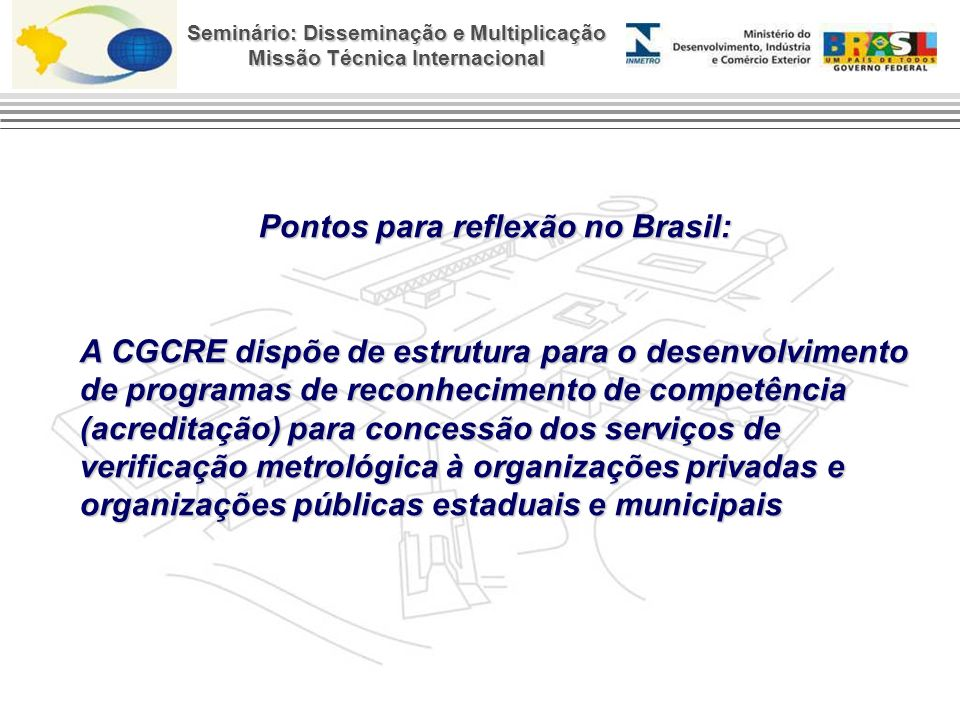 Seminário: Disseminação e Multiplicação Missão Técnica Internacional Pontos para reflexão no Brasil: A CGCRE dispõe de estrutura para o desenvolvimento de programas de reconhecimento de competência (acreditação) para concessão dos serviços de verificação metrológica à organizações privadas e organizações públicas estaduais e municipais