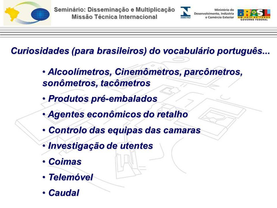 Seminário: Disseminação e Multiplicação Missão Técnica Internacional Alcoolímetros, Cinemômetros, parcômetros, sonômetros, tacômetros Alcoolímetros, Cinemômetros, parcômetros, sonômetros, tacômetros Produtos pré-embalados Produtos pré-embalados Agentes econômicos do retalho Agentes econômicos do retalho Controlo das equipas das camaras Controlo das equipas das camaras Investigação de utentes Investigação de utentes Coimas Coimas Telemóvel Telemóvel Caudal Caudal Curiosidades (para brasileiros) do vocabulário português...