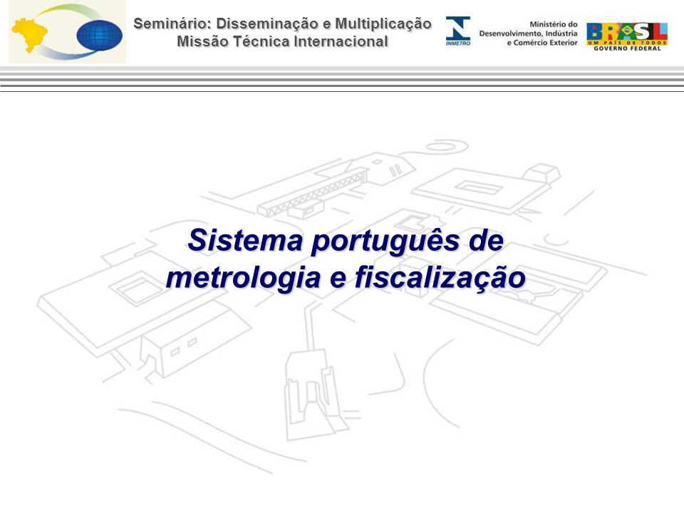 Seminário: Disseminação e Multiplicação Missão Técnica Internacional IPQ – Instituto Português da Qualidade (VM et.mv) DRE – Direções Regionais (VM rod.bm) SMM – Serviço Municipal de Metrologia (VM bcom) ASAE – Fiscalizador IPAC – Acreditador Atores que atuam na metrologia e fiscalização em Portugal PUBLICOS OVM – Organismo de Verificação Metrológica SCM – Serviço Concelhios de Metrologia IR – Instalador e Reparador (VM tax.cro) IP – Fabricantes com vigilância (VI) OAC – Org.