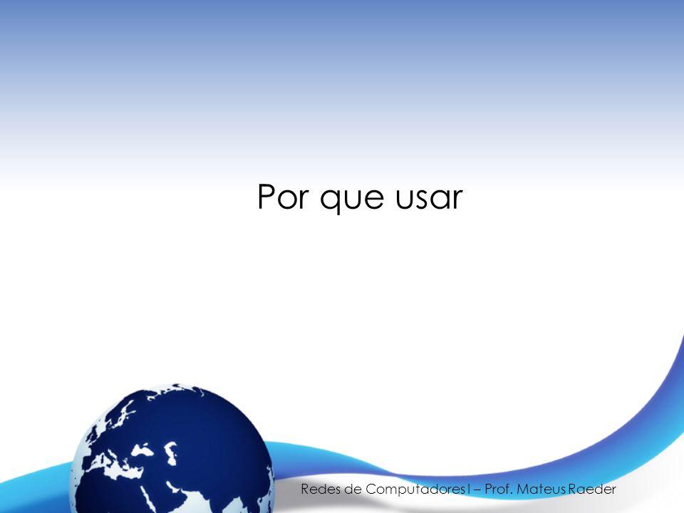 Redes de Computadores I – Prof. Mateus Raeder Por que usar
