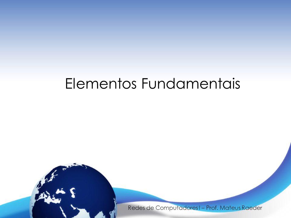 Redes de Computadores I – Prof. Mateus Raeder Elementos Fundamentais