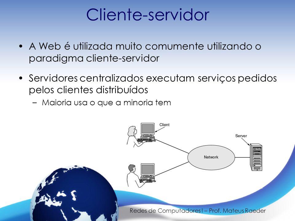 Redes de Computadores I – Prof. Mateus Raeder Cliente-servidor A Web é utilizada muito comumente utilizando o paradigma cliente-servidor Servidores ce