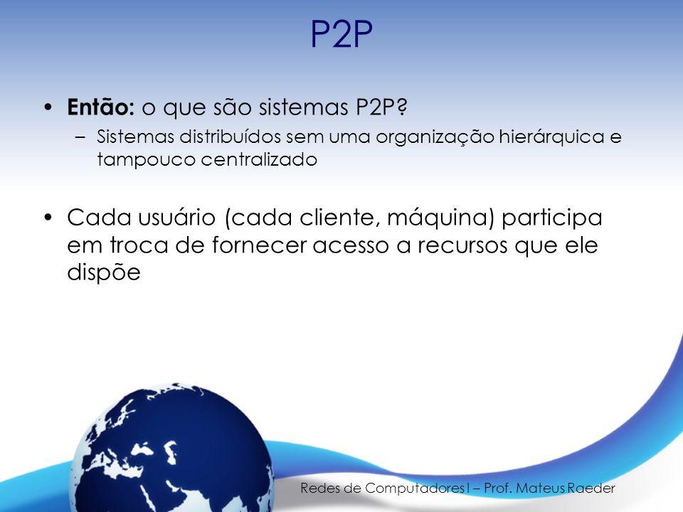 Redes de Computadores I – Prof. Mateus Raeder P2P Então: o que são sistemas P2P? –Sistemas distribuídos sem uma organização hierárquica e tampouco cen