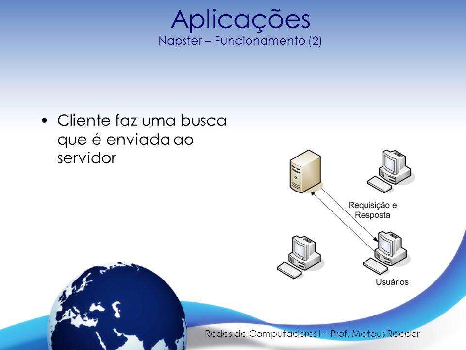 Redes de Computadores I – Prof. Mateus Raeder Aplicações Napster – Funcionamento (2) Cliente faz uma busca que é enviada ao servidor