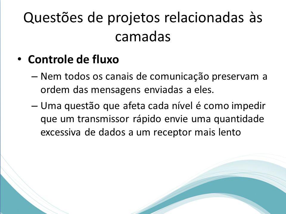 Questões de projetos relacionadas às camadas Controle de fluxo – Nem todos os canais de comunicação preservam a ordem das mensagens enviadas a eles.
