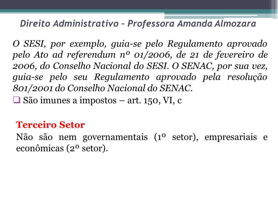 Direito Administrativo – Professora Amanda Almozara O SESI, por exemplo, guia-se pelo Regulamento aprovado pelo Ato ad referendum nº 01/2006, de 21 de