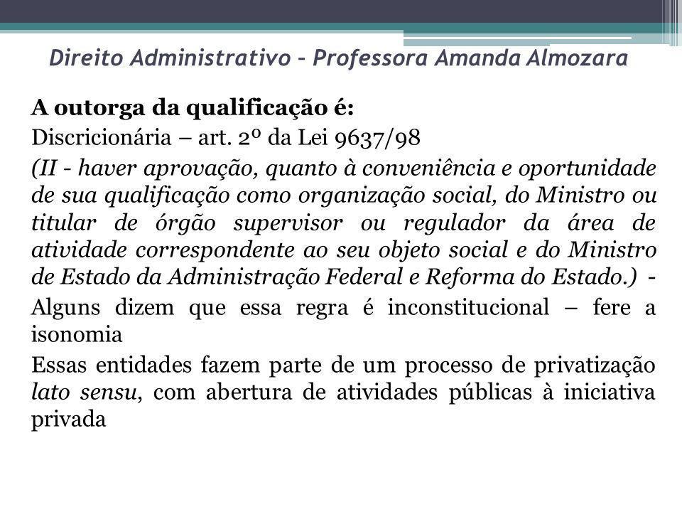 Direito Administrativo – Professora Amanda Almozara A outorga da qualificação é: Discricionária – art. 2º da Lei 9637/98 (II - haver aprovação, quanto