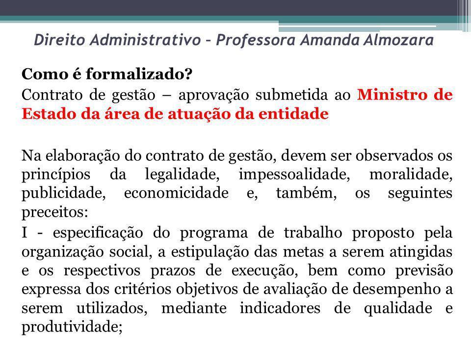 Direito Administrativo – Professora Amanda Almozara Como é formalizado? Contrato de gestão – aprovação submetida ao Ministro de Estado da área de atua
