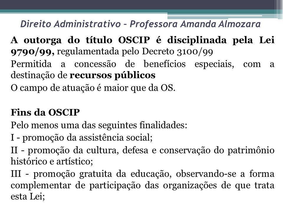 Direito Administrativo – Professora Amanda Almozara A outorga do título OSCIP é disciplinada pela Lei 9790/99, regulamentada pelo Decreto 3100/99 Perm