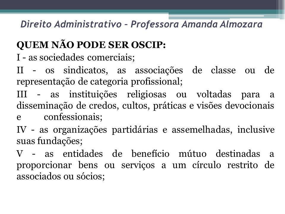 Direito Administrativo – Professora Amanda Almozara QUEM NÃO PODE SER OSCIP: I - as sociedades comerciais; II - os sindicatos, as associações de class