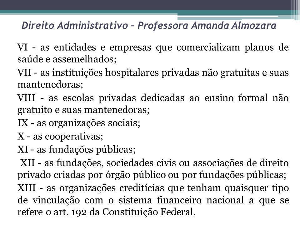 Direito Administrativo – Professora Amanda Almozara VI - as entidades e empresas que comercializam planos de saúde e assemelhados; VII - as instituiçõ