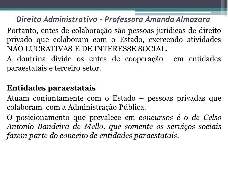 Direito Administrativo – Professora Amanda Almozara OSOSCIP Lei 9637/98Lei 9790/99 Exercem atividades de interesse público anteriormente desempenhadas pelo Estado.