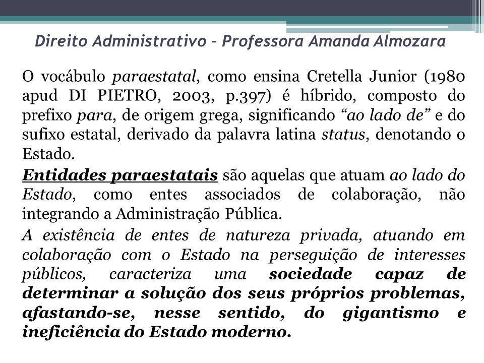 Direito Administrativo – Professora Amanda Almozara O vocábulo paraestatal, como ensina Cretella Junior (1980 apud DI PIETRO, 2003, p.397) é híbrido,