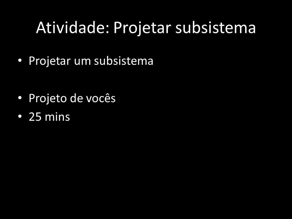Atividade: Projetar subsistema Projetar um subsistema Projeto de vocês 25 mins