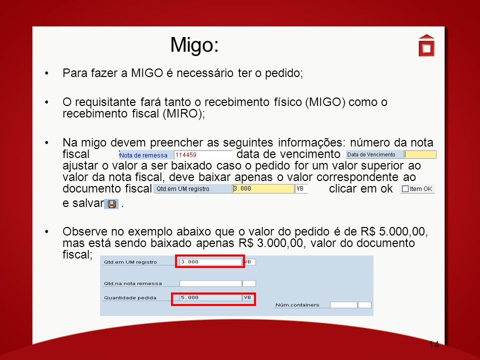 14 Migo: Para fazer a MIGO é necessário ter o pedido; O requisitante fará tanto o recebimento físico (MIGO) como o recebimento fiscal (MIRO); Na migo