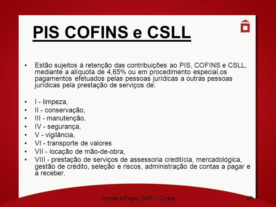 39 PIS COFINS e CSLL Estão sujeitos à retenção das contribuições ao PIS, COFINS e CSLL, mediante a alíquota de 4,65% ou em procedimento especial,os pa