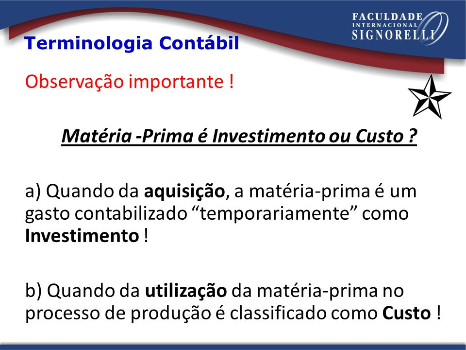 Observação importante ! Matéria -Prima é Investimento ou Custo ? a) Quando da aquisição, a matéria-prima é um gasto contabilizado temporariamente como