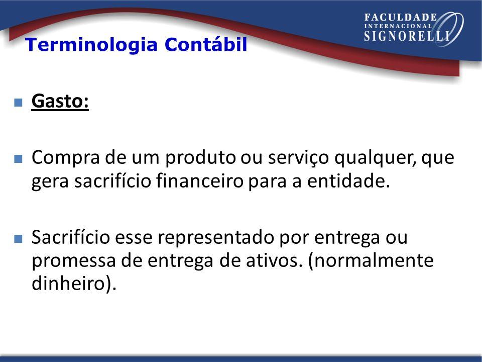 Terminologia Contábil Gasto: Compra de um produto ou serviço qualquer, que gera sacrifício financeiro para a entidade. Sacrifício esse representado po