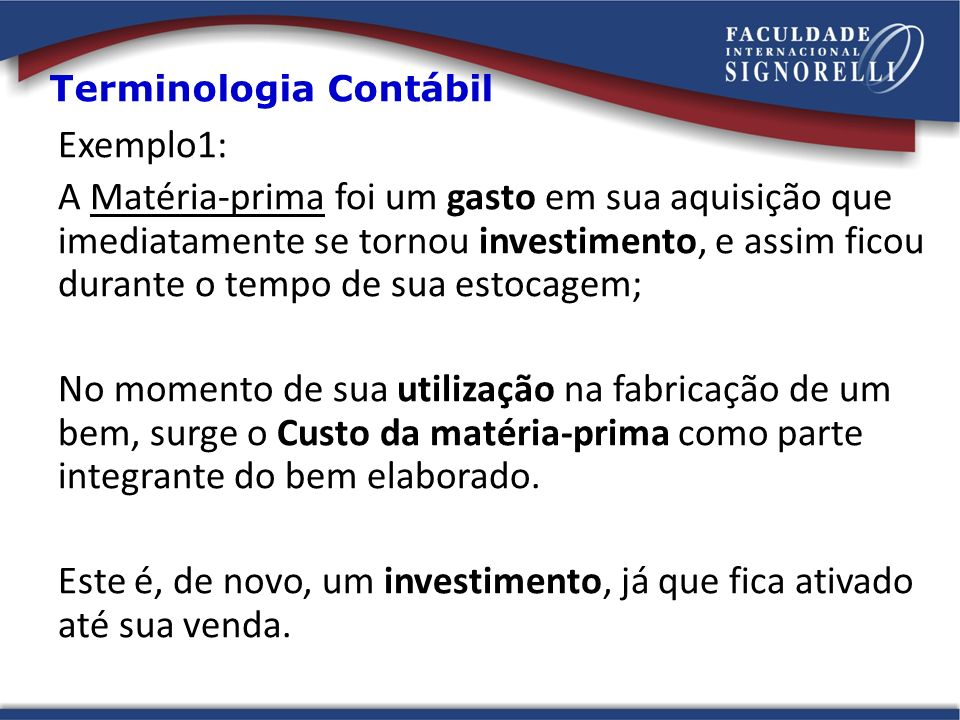 Exemplo1: A Matéria-prima foi um gasto em sua aquisição que imediatamente se tornou investimento, e assim ficou durante o tempo de sua estocagem; No m