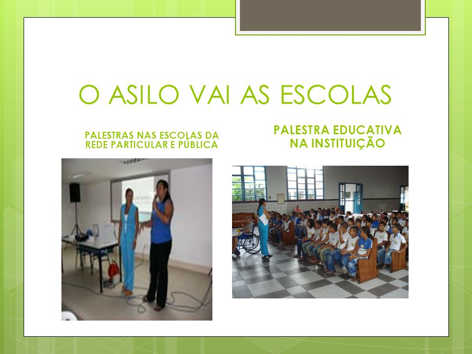 O ASILO VAI AS ESCOLAS PALESTRAS NAS ESCOLAS DA REDE PARTICULAR E PÚBLICA PALESTRA EDUCATIVA NA INSTITUIÇÃO