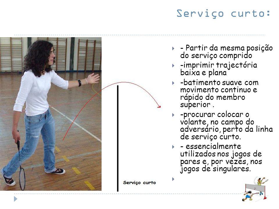 Serviço curto: - Partir da mesma posição do serviço comprido -imprimir trajectória baixa e plana -batimento suave com movimento continuo e rápido do m