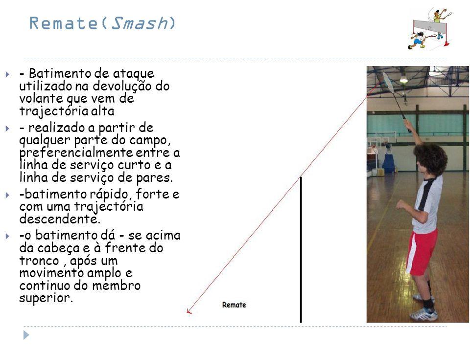 Remate(Smash) - Batimento de ataque utilizado na devolução do volante que vem de trajectória alta - realizado a partir de qualquer parte do campo, pre