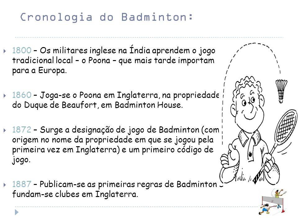 Cronologia do Badminton: 1800 – Os militares inglese na Índia aprendem o jogo tradicional local – o Poona – que mais tarde importam para a Europa. 186