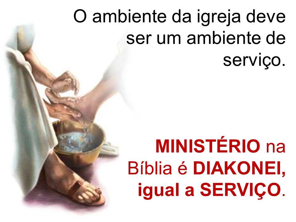 O ambiente da igreja deve ser um ambiente de serviço. MINISTÉRIO na Bíblia é DIAKONEI, igual a SERVIÇO.