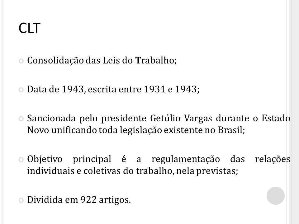 CLT Consolidação das Leis do Trabalho; Data de 1943, escrita entre 1931 e 1943; Sancionada pelo presidente Getúlio Vargas durante o Estado Novo unificando toda legislação existente no Brasil; Objetivo principal é a regulamentação das relações individuais e coletivas do trabalho, nela previstas; Dividida em 922 artigos.
