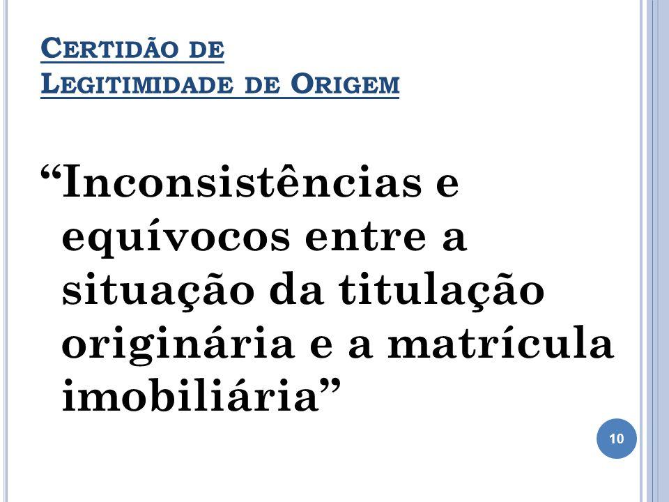 C ERTIDÃO DE L EGITIMIDADE DE O RIGEM Inconsistências e equívocos entre a situação da titulação originária e a matrícula imobiliária 10